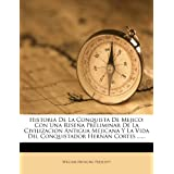Historia De La Conquista De Mejico: Con Una Reseña Preliminar De La Civilizacion Antigua Mejicana Y La Vida Del...