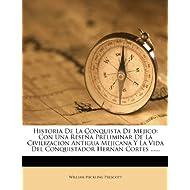 Historia de La Conquista de Mejico: Con Una Rese a Preliminar de La Civilizacion Antigua Mejicana y La Vida del...