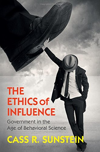 The Ethics of Influence: Government in the Age of Behavioral Science (Cambridge Studies in Econom…
