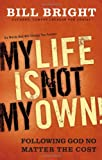 My Life Is Not My Own: Following God No Matter the Cost (0830754997) by Bright, Bill