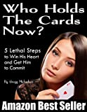 Who Holds The Cards Now? 5 Lethal Steps to Win His Heart and Get Him to Commit (Dating and Relationship Advice for Women)