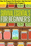 Survival Essentials For Beginners -  How To Prepare For Disasters And Survival For Modern Day Preppers (Survival Essentials, Preparing And Survival Tips, ... Preppers, Best Essentials for Beginners)