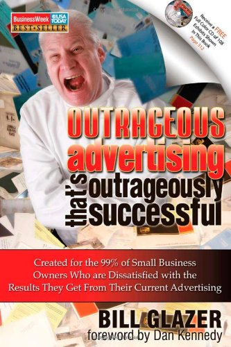 Outrageous Advertising That's Outrageously Successful: Created for the 99% of Small Business Owners Who Are Dissatisfied with the Results They Get PDF