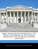 Equal Employment Opportunity: The Policy Framework in the Federal Workplace and the Roles of EEOC and OPM