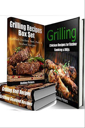 Grilling Recipes Box Set: Grilled Chicken, Beef, Pork & Seafood Recipes(4 Books in 1) (Grilling Cookbook, Grill Recipes, Grilled Chicken Recipes) by Ashley Peters
