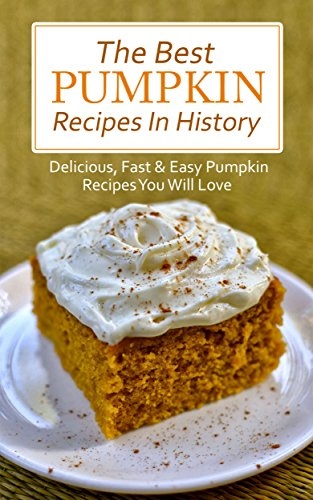 The Best Pumpkin Recipes In History: Delicious, Fast & Easy Pumpkin Recipes You Will Love by Brittany Davis