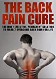 The Back Pain Cure: Most Effective, Permanent Solution To Finally Overcome Back Pain For Life: Back Pain, Back Pain Treatment, Back Pain Exercises