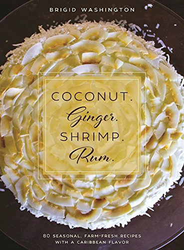 Coconut. Ginger. Shrimp. Rum.: 80 Seasonal, Farm-Fresh Recipes with a Caribbean Flavor by Brigid Washington