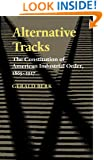 Alternative Tracks: The Constitution of American Industrial Order, 1865-1917 (The Johns Hopkins Series in Constitutional Thought)