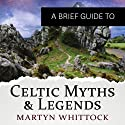 A Brief Guide to Celtic Myths and Legends: Brief Histories Audiobook by Martyn Whittock Narrated by Christopher Oxford