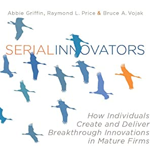 Serial Innovators: How Individuals Create and Deliver Breakthrough Innovations in Mature Firms | [Abbie Griffin, Raymond Price, Bruce Vojak]