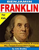 Benjamin Franklin for Kids: The Amazing Founding Father, Scientist, and Inventor Who Changed American History Forever