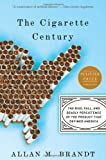 The Cigarette Century: The Rise, Fall, and Deadly Persistence of the Product That Defined America