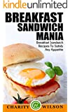 BREAKFAST RECIPES: Breakfast Sandwich: Mania - 101 Breakfast Sandwich Recipes To Satisfy Any Appetite (Health Wealth & Happiness Book 50) (English Edition)