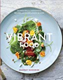 Vibrant Food: Celebrating the Ingredients, Recipes, and Colors of Each Season