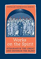 Works on the Spirit: Athanasius's Letters to Serapion on the Holy Spirit, And, Didymus's on the Holy Spirit (Popular Patristics Series)