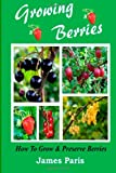 James Paris Growing Berries - How To Grow And Preserve Berries: Strawberries, Raspberries, Blackberries, Blueberries, Gooseberries, Redcurrants, Blackcurrants & Whitecurrants.
