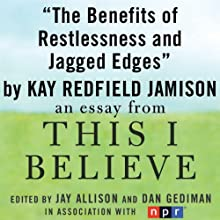 The Benefits of Restlessness and Jagged Edges: A 'This I Believe' Essay (       UNABRIDGED) by Kay Redfield Jamison