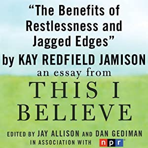 The Benefits of Restlessness and Jagged Edges: A 'This I Believe' Essay | [Kay Redfield Jamison]