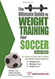 The Ultimate Guide To Weight Training For Soccer  (Ultimate Guide to Weight Training: Soccer)