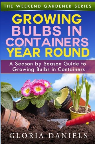 Growing Bulbs in Containers Year Round: A Season by Season Guide to Growing Bulbs in Containers (The Weekend Gardener) (Volume 4) (Forcing Bulbs Containers compare prices)