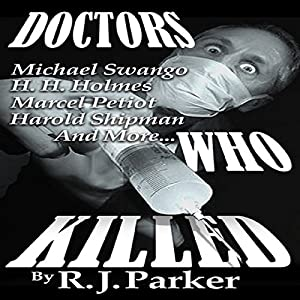 Doctors Who Killed: Case Summaries of 5 Doctors Who Were Serial Killers | [RJ Parker]