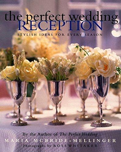 The Perfect Wedding Reception: Stylish Ideas For Every Season, Maria McBride-Mellinger