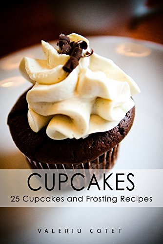 Cupcakes: 25 Cupcakes and Frosting Recipes. Free Cookbook With 215 Recipes by Valeriu Cotet