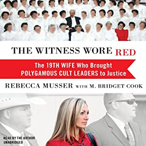 The Witness Wore Red: The 19th Wife Who Brought Polygamous Cult Leaders to Justice | [Rebecca Musser, M. Bridget Cook]