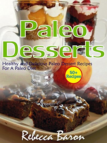 Paleo Desserts: Healthy and Delicious Paleo Dessert Recipes for a Paleo Diet by Rebecca Baron