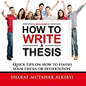 A Novice Guide to How to Write a Thesis: Quick Tips on How to Finish Your Thesis or Dissertation Audiobook by Sharaf Mutahar Alkibsi Narrated by Allen Wayne Logue
