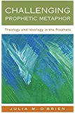 Challenging Prophetic Metaphor: Theology and Ideology in the Prophets