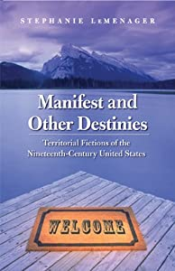 Manifest and Other Destinies: Territorial Fictions of the Nineteenth-Century United States (Postwestern Horizons) Stephanie LeMenager