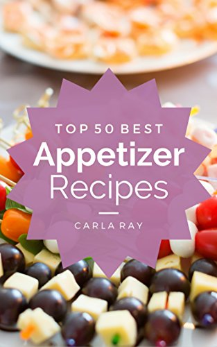 Appetizers: Top 50 Best Appetizer Recipes - The Quick, Easy, & Delicious Everyday Cookbook! by Carla Ray