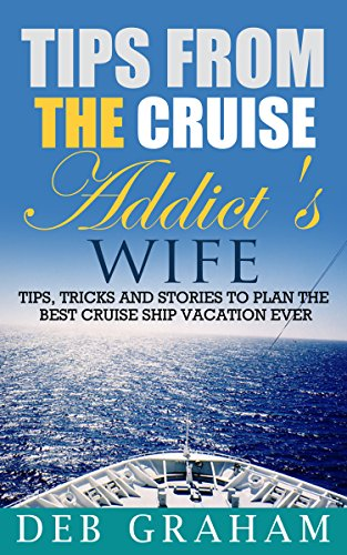 Book: Tips From The Cruise Addict's Wife - Tips, tricks and stories to plan the best cruise ship vacation ever by Deb Graham