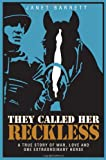 They Called Her Reckless -- A True Story of War, Love And One Extraordinary Horse