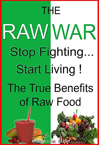The Raw War: Stop Fighting, Start Living, The True Benefits of Raw Food: Includes Raw Food Recipes to Get You Started (The Home Life Series Book 7) by Melinda Rolf