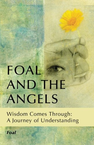 Foal and the Angels: Wisdom Comes Through: A Journey of Understanding PDF