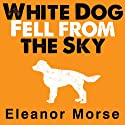 White Dog Fell from the Sky (       UNABRIDGED) by Eleanor Morse Narrated by Carla Mercer-Meyer