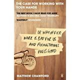 The Case for Working with Your Hands: Or Why Office Work is Bad for Us and Fixing Things Feels Goodby Matthew Crawford
