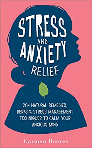 Stress & Anxiety Relief: 20+ Natural Remedies, Herbs & Stress Management Techniques to Calm Your Anxious Mind (Fear, Depression, Self Help, Confidence, Self Esteem)