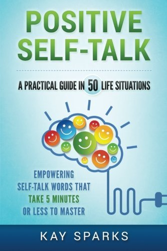 Positive Self-Talk in A Practical Guide 50 Life Situations: Empowering Self-Talk Words That Take Five Minutes or Less to Master by CreateSpace Independent Publishing Platform
