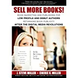 Sell More Books!  Book Marketing and Publishing for Low Profile and Debut Authors:  Rethinking Book Publicity after the Digital Revolutions ~ J. Steve  Miller