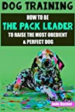 Dog Training: How to be the pack leader to raise the most obedient & perfect dog (obedient dog, alpha dog, pack leader, dogs, dog training, dog training book)