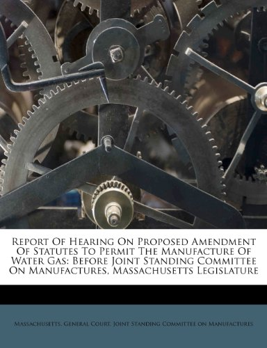 Report Of Hearing On Proposed Amendment Of Statutes To Permit The Manufacture Of Water Gas: Before Joint Standing Committee On Manufactures, Massachusetts Legislature
