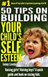 Parenting: 50 Tips on Building Your Childs Self Esteem -Raising Girls? Raising Boys? How to Raise Confident Children-Child Psychology Book-Raising Kids, Potty Training Toddlers-Teenage, 10 Free Tips!