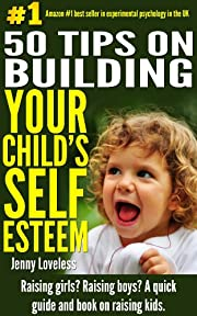 Parenting: 50 Tips on Building Your Child's Self Esteem-Raising Girls, Boys, Potty Training Toddlers-Teenage (Psychology & Child Development Book on Raising ... Kids) Self-Help for New Moms, Dads & Parent