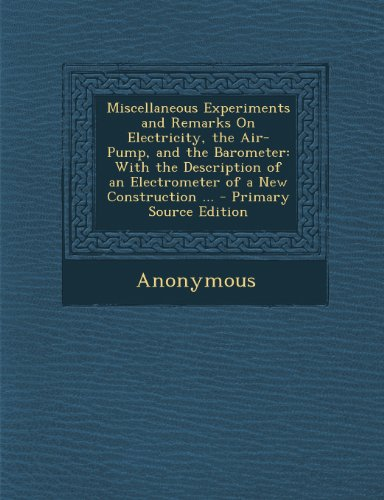 Miscellaneous Experiments and Remarks On Electricity, the Air-Pump, and the Barometer: With the Description of an Electrometer of a New Construction ... - Primary Source Edition PDF