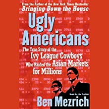 Ugly Americans: The True Story of the Ivy League Cowboys Who Raided the Asian Markets for Millions Audiobook by Ben Mezrich Narrated by Ben Mezrich