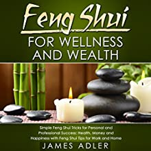 Feng Shui for Wellness and Wealth: Simple Feng Shui Tricks for Personal and Professional Success: Health, Money and Happiness with Feng Shui Tips for Work and Home (       UNABRIDGED) by James Adler Narrated by Wendell Wadsworth